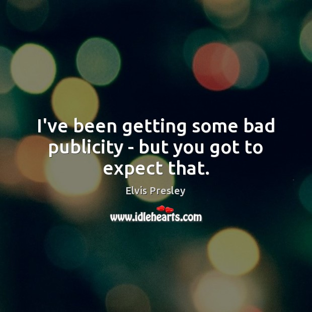 I've been getting some bad publicity – but you got to expect that. Elvis Presley Picture Quote