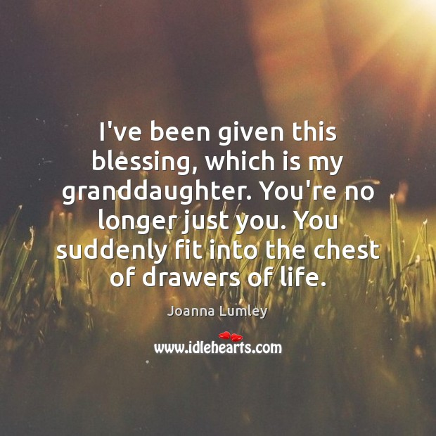 I've been given this blessing, which is my granddaughter. You're no longer Joanna Lumley Picture Quote