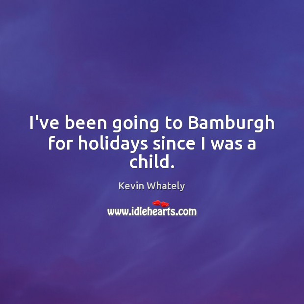I've been going to Bamburgh for holidays since I was a child. Image