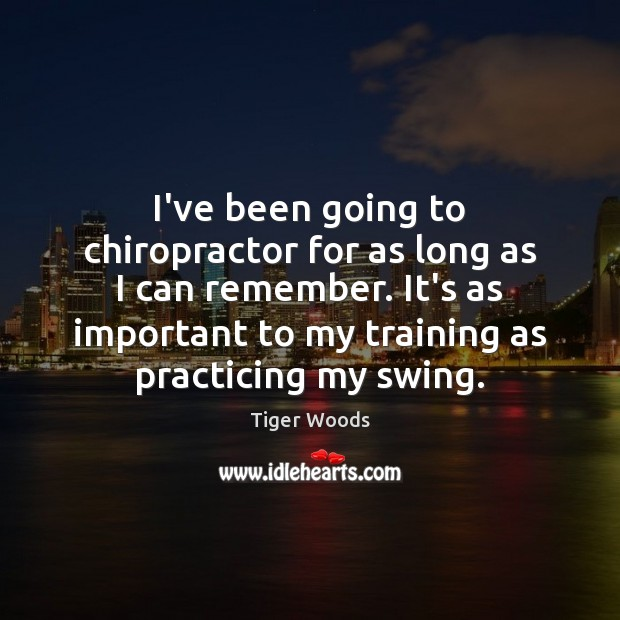 I've been going to chiropractor for as long as I can remember. Tiger Woods Picture Quote