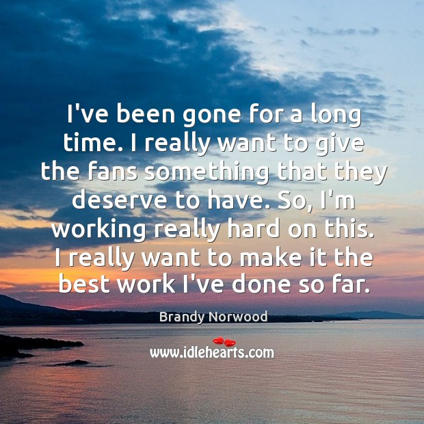 I've been gone for a long time. I really want to give Brandy Norwood Picture Quote