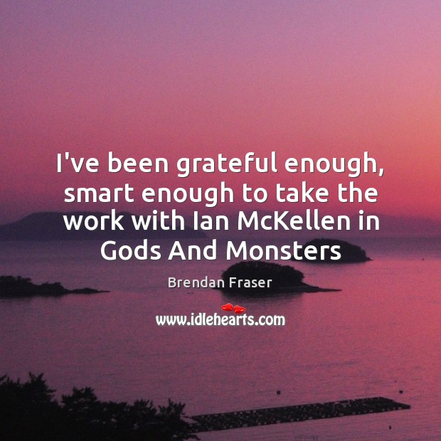 Image, I've been grateful enough, smart enough to take the work with Ian