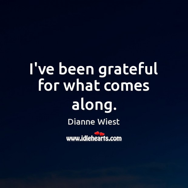 I've been grateful for what comes along. Image