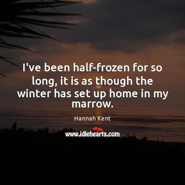I've been half-frozen for so long, it is as though the winter Image