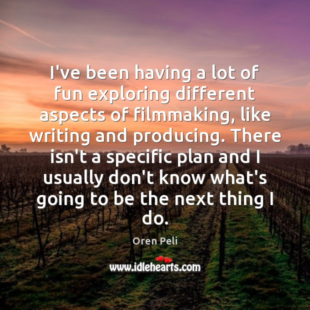 I've been having a lot of fun exploring different aspects of filmmaking, Plan Quotes Image