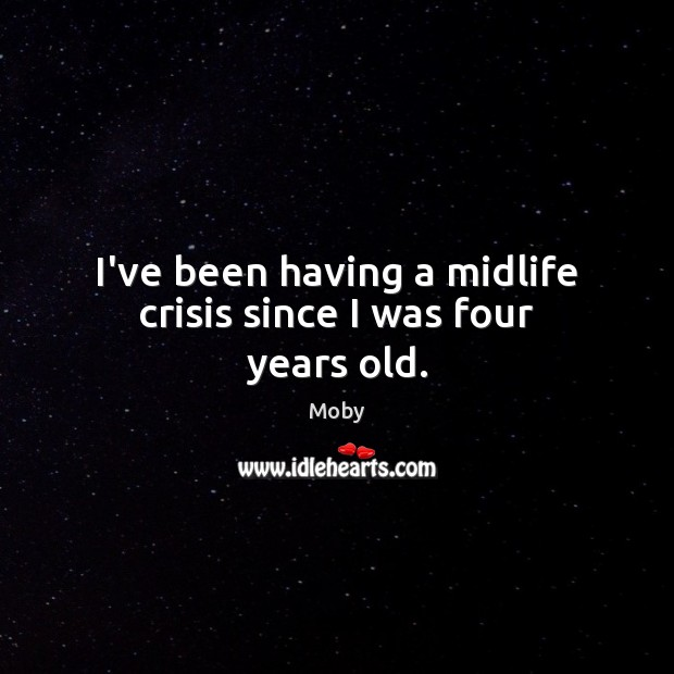 I've been having a midlife crisis since I was four years old. Moby Picture Quote