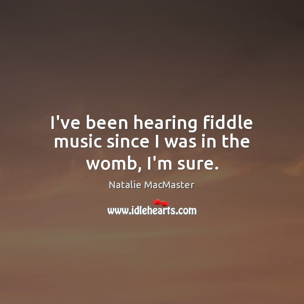 I've been hearing fiddle music since I was in the womb, I'm sure. Image