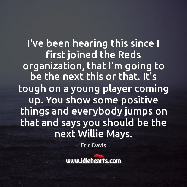 Image, I've been hearing this since I first joined the Reds organization, that