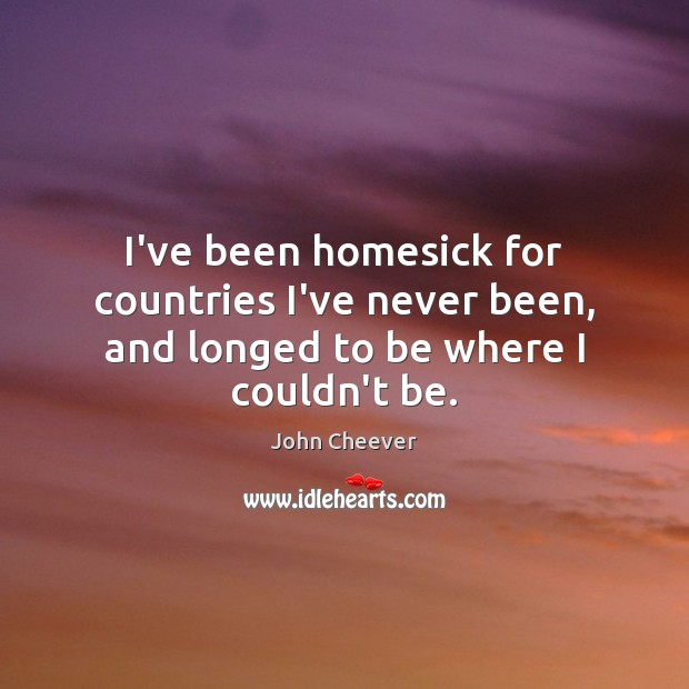 I've been homesick for countries I've never been, and longed to be where I couldn't be. John Cheever Picture Quote