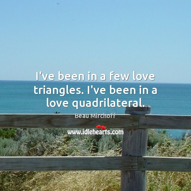 Image, I've been in a few love triangles. I've been in a love quadrilateral.