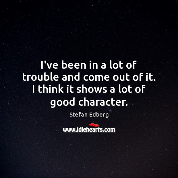 I've been in a lot of trouble and come out of it. Good Character Quotes Image