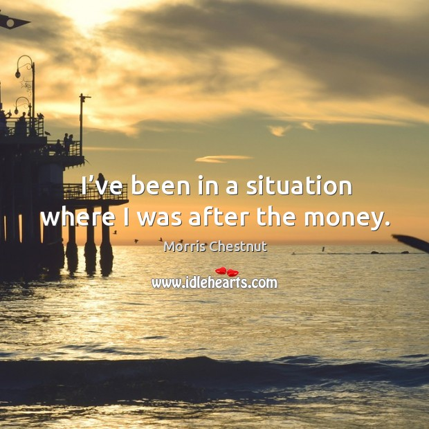 I've been in a situation where I was after the money. Morris Chestnut Picture Quote