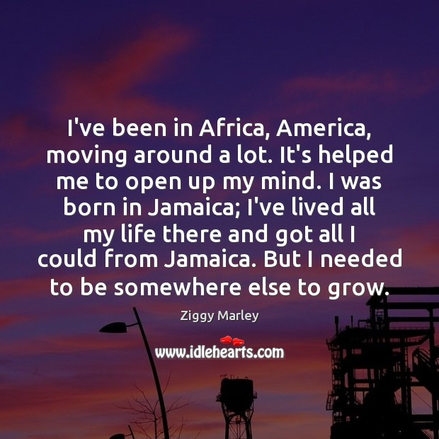 I've been in Africa, America, moving around a lot. It's helped me Image