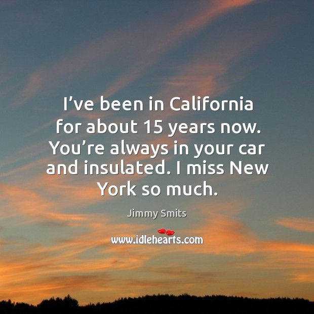 I've been in california for about 15 years now. You're always in your car and insulated. I miss new york so much. Image