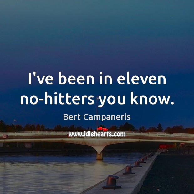I've been in eleven no-hitters you know. Image