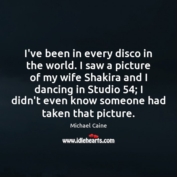 Image, I've been in every disco in the world. I saw a picture