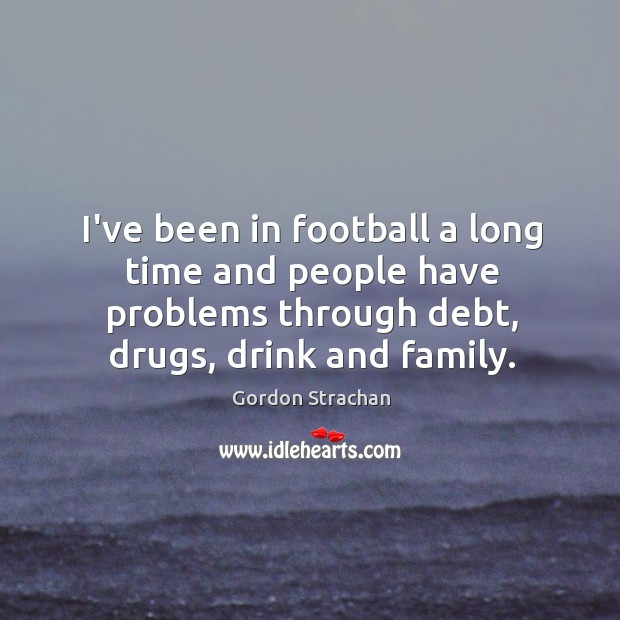 Image, I've been in football a long time and people have problems through