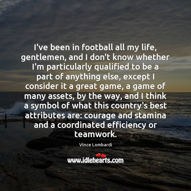 Image, I've been in football all my life, gentlemen, and I don't know