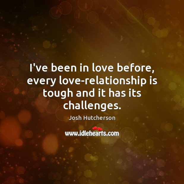 I've been in love before, every love-relationship is tough and it has its challenges. Josh Hutcherson Picture Quote