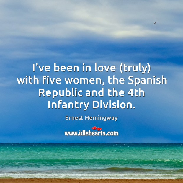 I've been in love (truly) with five women, the Spanish Republic and Ernest Hemingway Picture Quote