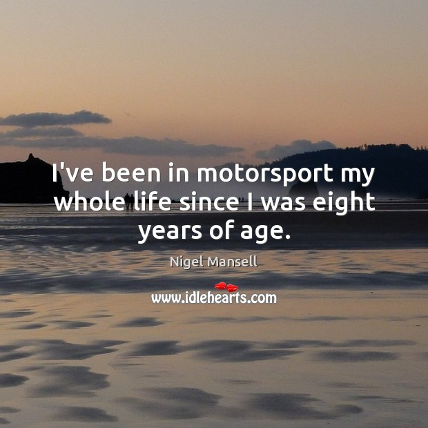 I've been in motorsport my whole life since I was eight years of age. Nigel Mansell Picture Quote