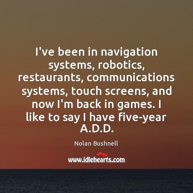 I've been in navigation systems, robotics, restaurants, communications systems, touch screens, and Nolan Bushnell Picture Quote