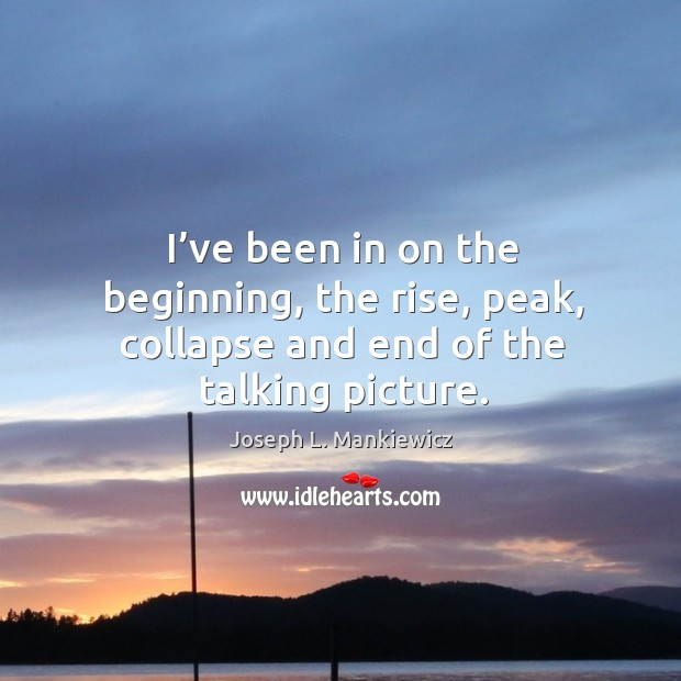 I've been in on the beginning, the rise, peak, collapse and end of the talking picture. Joseph L. Mankiewicz Picture Quote