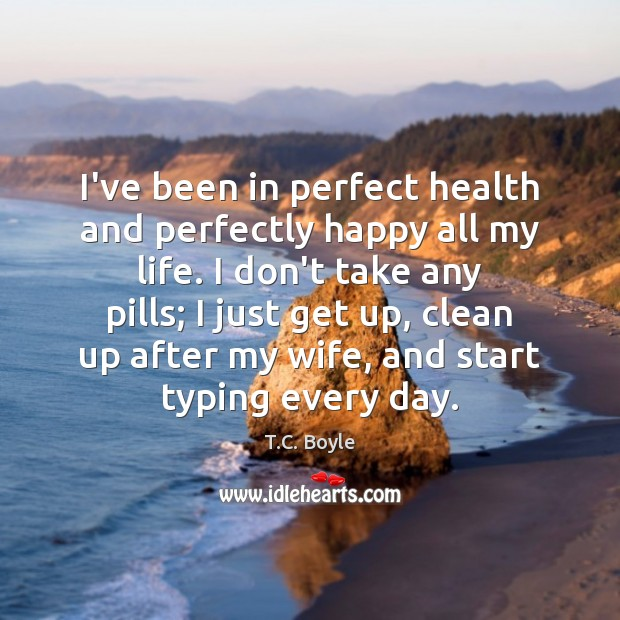 I've been in perfect health and perfectly happy all my life. I Image