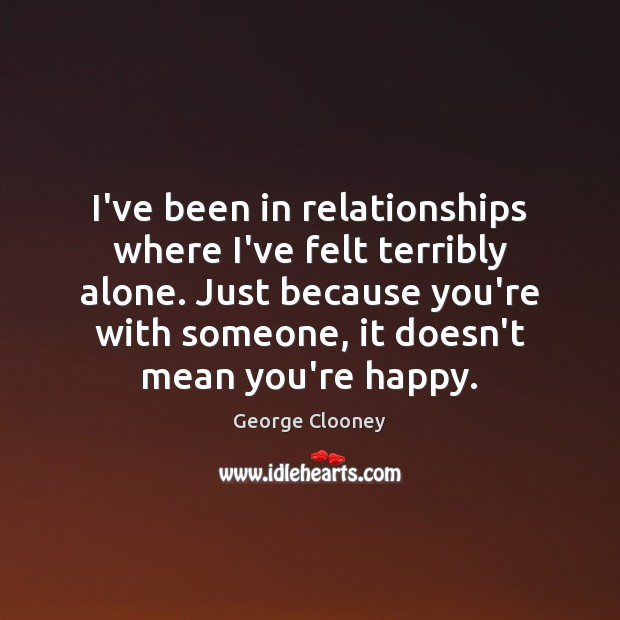 I've been in relationships where I've felt terribly alone. Just because you're George Clooney Picture Quote