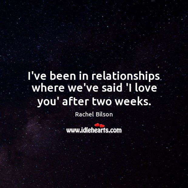 I've been in relationships where we've said 'I love you' after two weeks. Rachel Bilson Picture Quote