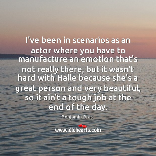 Image, I've been in scenarios as an actor where you have to manufacture