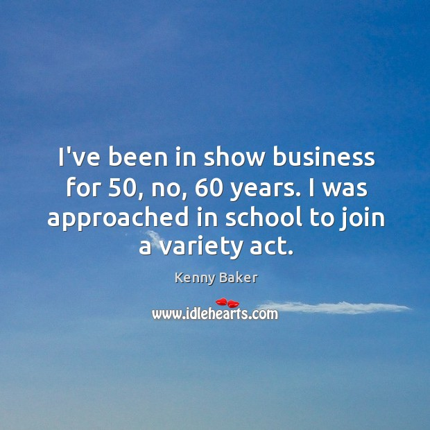 I've been in show business for 50, no, 60 years. I was approached in Image