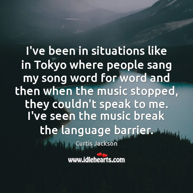 I've been in situations like in Tokyo where people sang my song Curtis Jackson Picture Quote