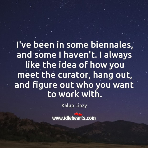I've been in some biennales, and some I haven't. I always like Kalup Linzy Picture Quote