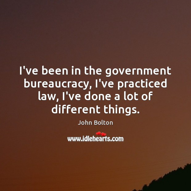I've been in the government bureaucracy, I've practiced law, I've done a John Bolton Picture Quote
