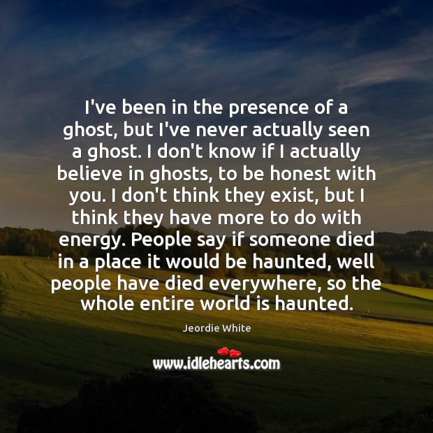 I've been in the presence of a ghost, but I've never actually Honesty Quotes Image