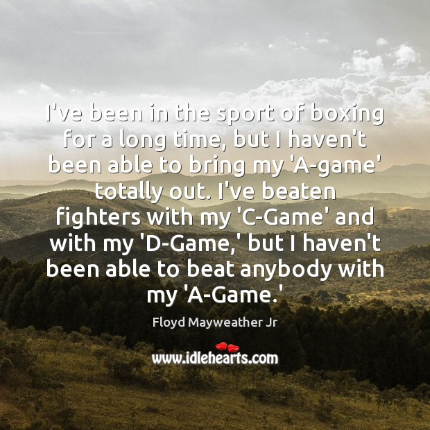 I've been in the sport of boxing for a long time, but Floyd Mayweather Jr Picture Quote
