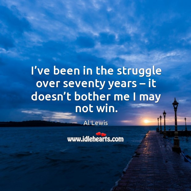 I've been in the struggle over seventy years – it doesn't bother me I may not win. Image