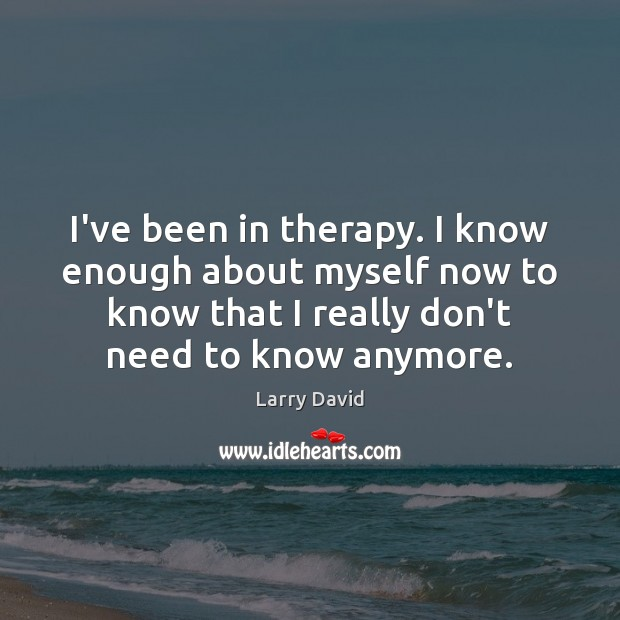 I've been in therapy. I know enough about myself now to know Image
