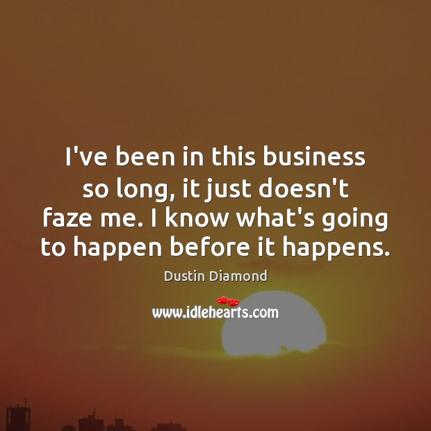 I've been in this business so long, it just doesn't faze me. Dustin Diamond Picture Quote