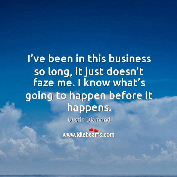 I've been in this business so long, it just doesn't faze me. I know what's going to happen before it happens. Dustin Diamond Picture Quote