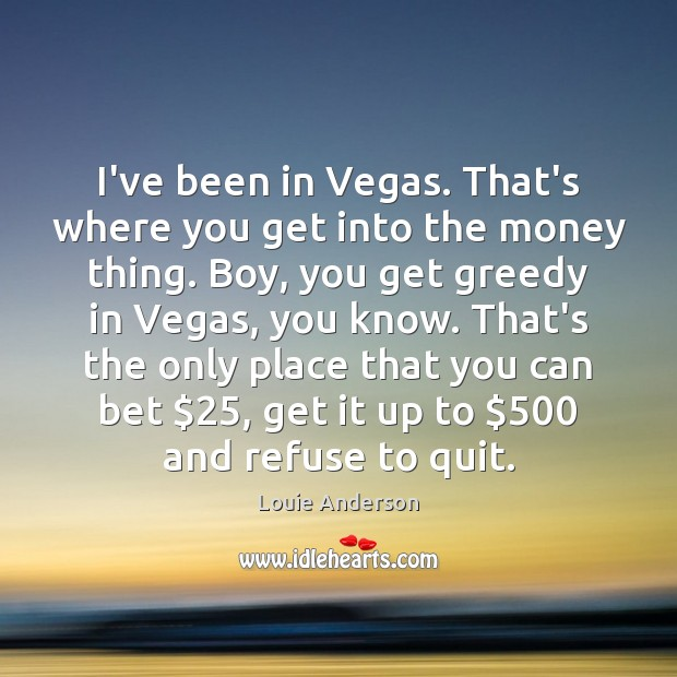 Image, I've been in Vegas. That's where you get into the money thing.