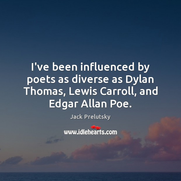 Image, I've been influenced by poets as diverse as Dylan Thomas, Lewis Carroll,