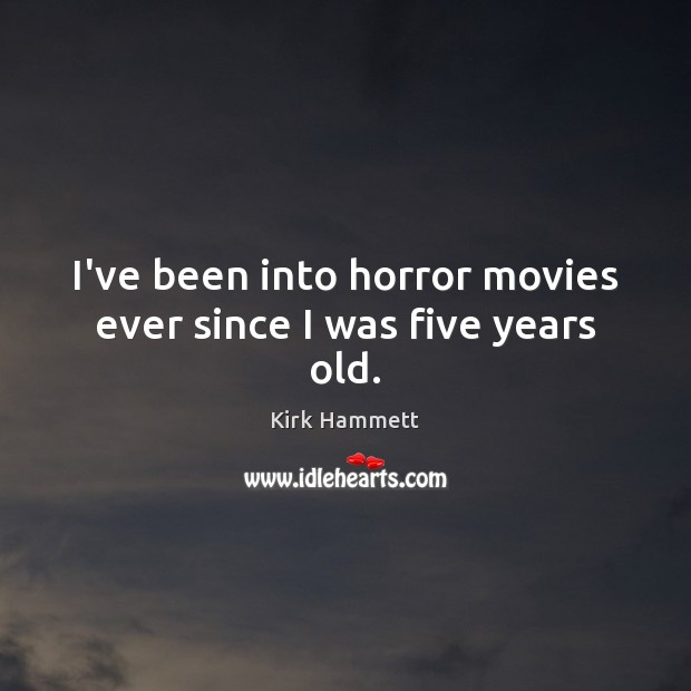 Image, I've been into horror movies ever since I was five years old.