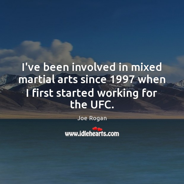 I've been involved in mixed martial arts since 1997 when I first started Joe Rogan Picture Quote