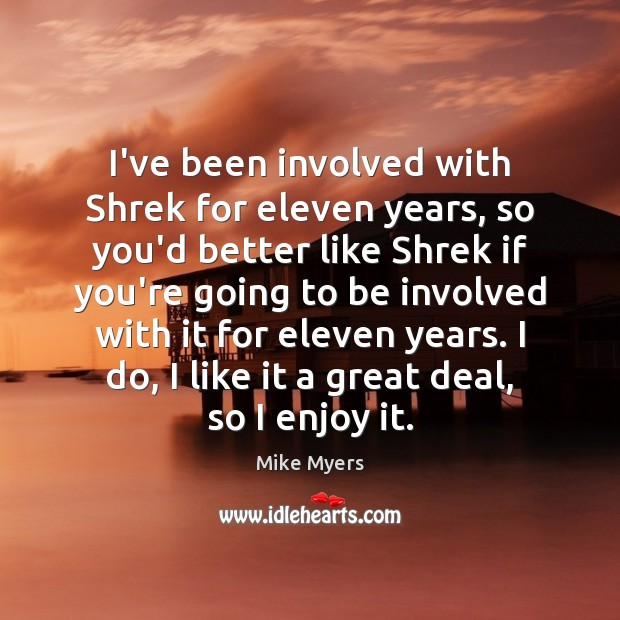 I've been involved with Shrek for eleven years, so you'd better like Mike Myers Picture Quote