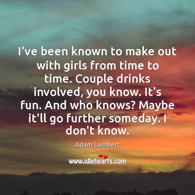 I've been known to make out with girls from time to time. Adam Lambert Picture Quote