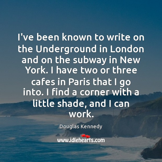 I've been known to write on the Underground in London and on Douglas Kennedy Picture Quote
