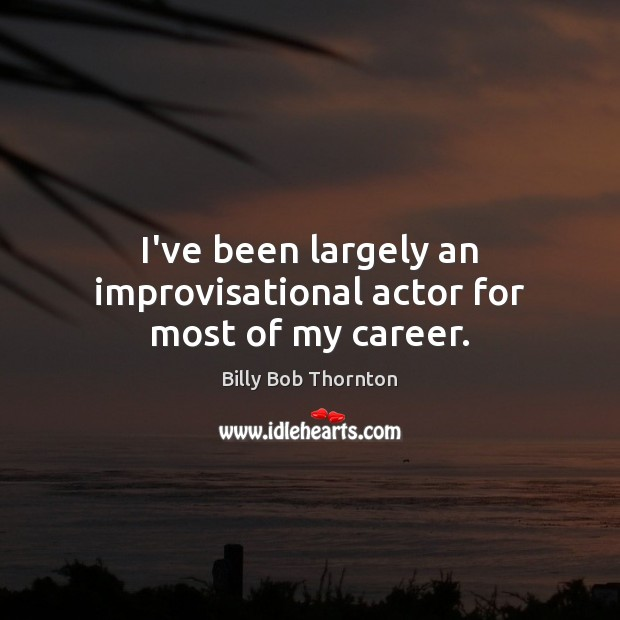 I've been largely an improvisational actor for most of my career. Image