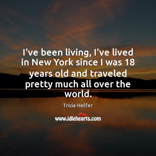 I've been living, I've lived in New York since I was 18 years Tricia Helfer Picture Quote